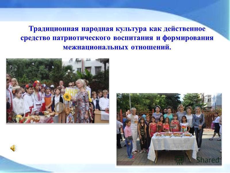 Традиционная народная культура как действенное средство патриотического воспитания и формирования межнациональных отношений.