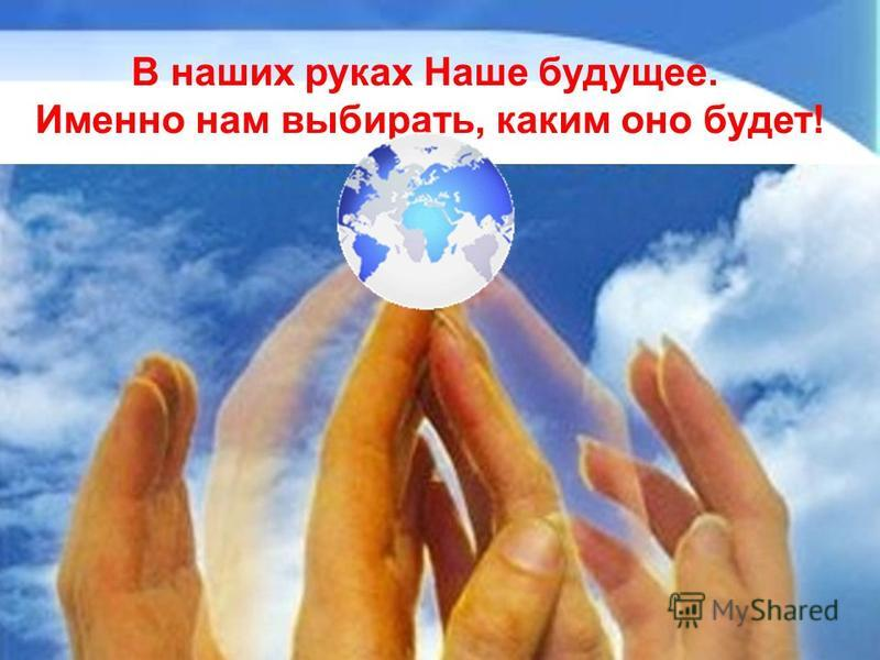 В наших руках Наше будущее. Именно нам выбирать, каким оно будет!