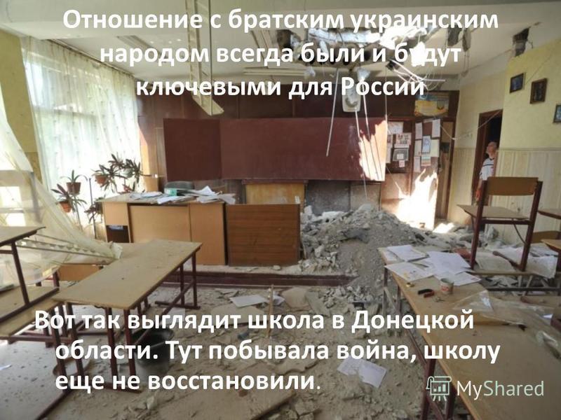 Отношение с братским украинским народом всегда были и будут ключевыми для России Вот так выглядит школа в Донецкой области. Тут побывала война, школу еще не восстановили.
