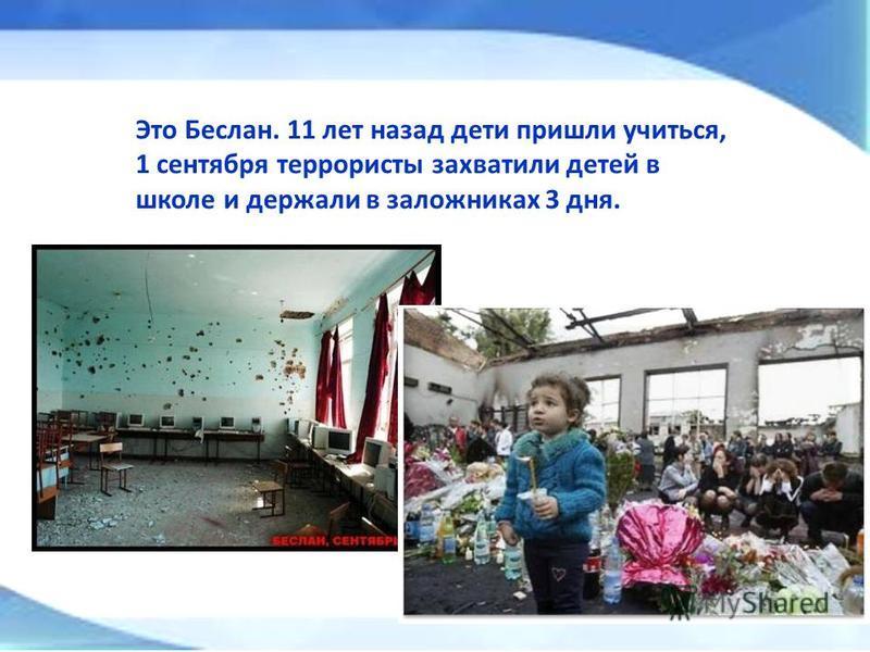 Это Беслан. 11 лет назад дети пришли учиться, 1 сентября террористы захватили детей в школе и держали в заложниках 3 дня.