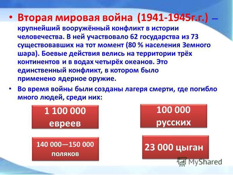 Вторая мировая война (1941-1945 г.г.) крупнейший вооружённый конфликт в истории человечества. В ней участвовало 62 государства из 73 существовавших на тот момент (80 % населения Земного шара). Боевые действия велись на территории трёх континентов и в
