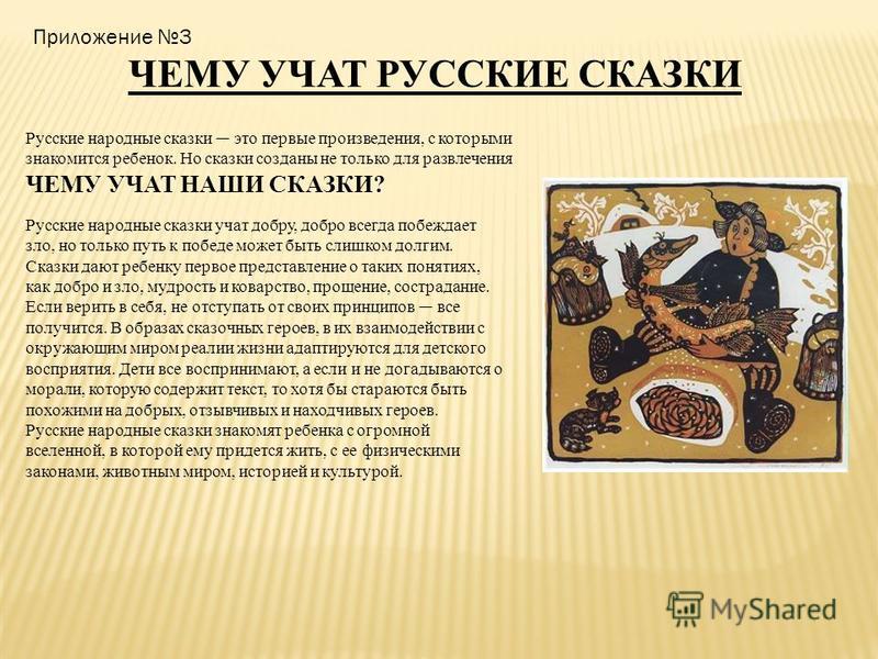 Приложение 3 ЧЕМУ УЧАТ РУССКИЕ СКАЗКИ Русские народные сказки это первые произведения, с которыми знакомится ребенок. Но сказки созданы не только для развлечения ЧЕМУ УЧАТ НАШИ СКАЗКИ? Русские народные сказки учат добру, добро всегда побеждает зло, н