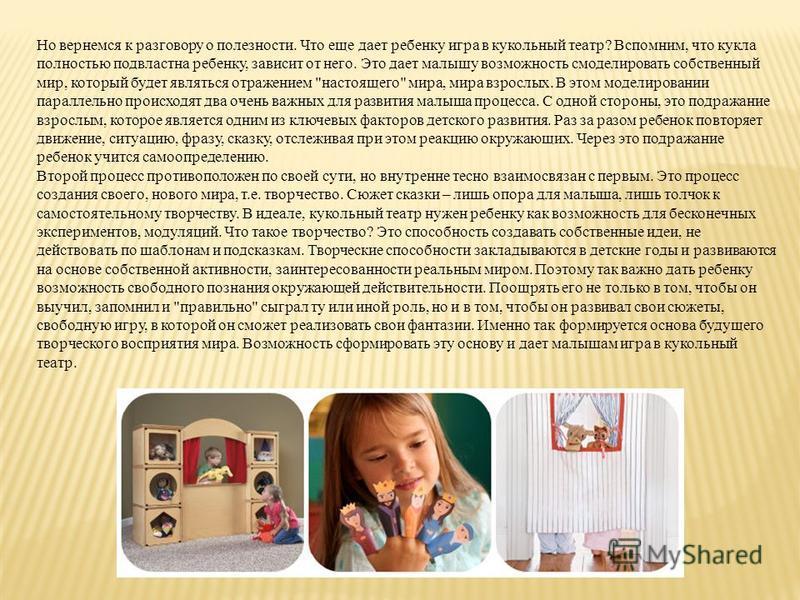 Но вернемся к разговору о полезности. Что еще дает ребенку игра в кукольный театр? Вспомним, что кукла полностью подвластна ребенку, зависит от него. Это дает малышу возможность смоделировать собственный мир, который будет являться отражением