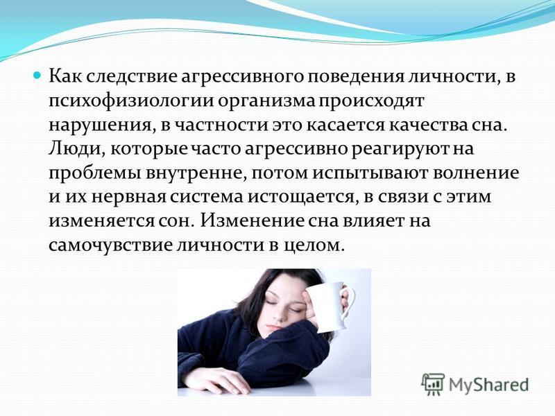 Как следствие агрессивного поведения личности, в психофизиологии организма происходят нарушения, в частности это касается качества сна. Люди, которые часто агрессивно реагируют на проблемы внутренне, потом испытывают волнение и их нервная система ист