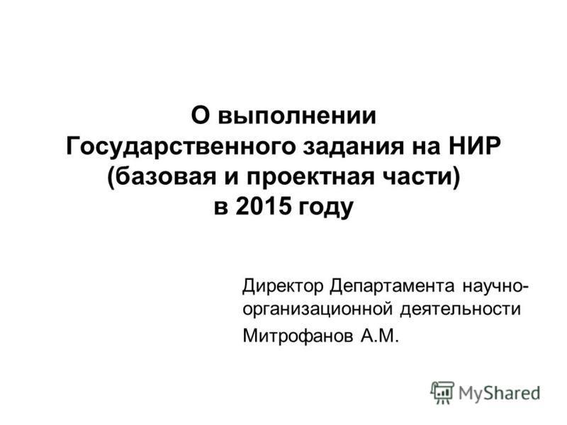 О выполнении Государственного задания на НИР (базовая и проектная части) в 2015 году Директор Департамента научно- организационной деятельности Митрофанов А.М.
