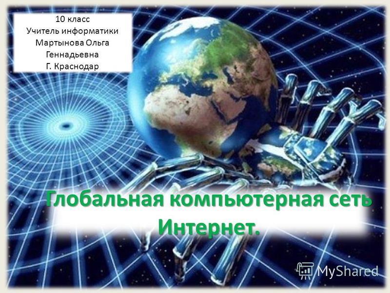 Глобальная компьютерная сеть Интернет. 10 класс Учитель информатики Мартынова Ольга Геннадьевна Г. Краснодар
