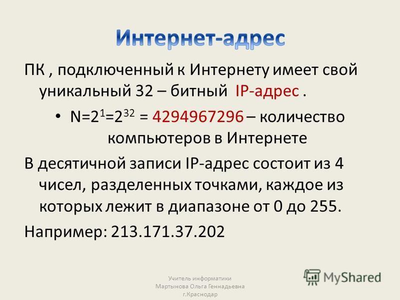 ПК, подключенный к Интернету имеет свой уникальный 32 – битный IP-адрес. N=2 1 =2 32 = 4294967296 – количество компьютеров в Интернете В десятичной записи IP-адрес состоит из 4 чисел, разделенных точками, каждое из которых лежит в диапазоне от 0 до 2