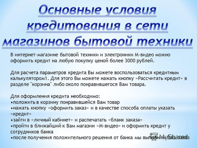 В интернет-магазине бытовой техники и электроники М-видео можно оформить кредит на любую покупку ценой более 3000 рублей. Для расчета параметров кредита Вы можете воспользоваться кредитным калькулятором 1. Для этого Вы можете нажать кнопку «Рассчитат