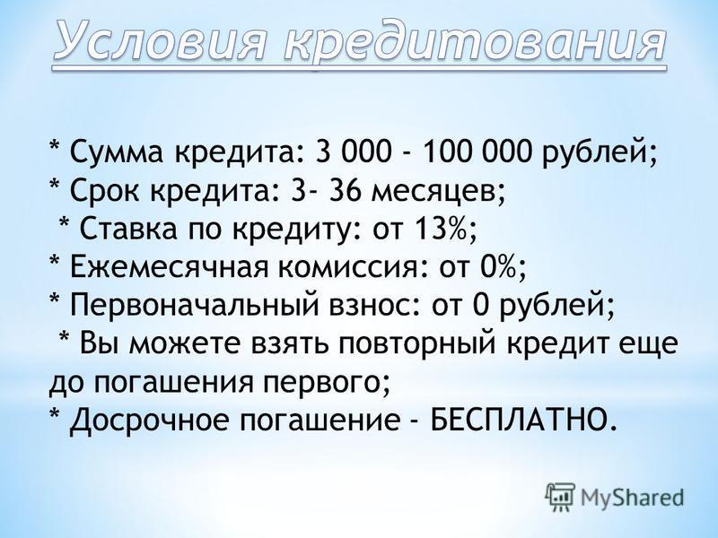 * Сумма кредита: 3 000 - 100 000 рублей; * Срок кредита: 3- 36 месяцев; * Ставка по кредиту: от 13%; * Ежемесячная комиссия: от 0%; * Первоначальный взнос: от 0 рублей; * Вы можете взять повторный кредит еще до погашения первого; * Досрочное погашени