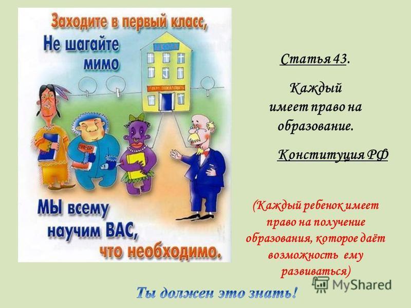 Статья 43. Каждый имеет право на образование. Конституция РФ (Каждый ребенок имеет право на получение образования, которое даёт возможность ему развиваться)