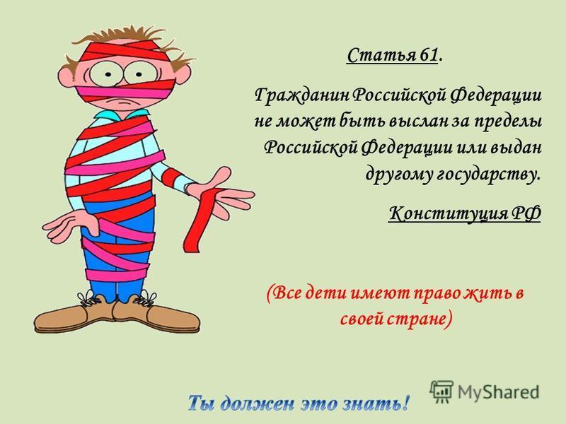 Статья 61. Гражданин Российской Федерации не может быть выслан за пределы Российской Федерации или выдан другому государству. Конституция РФ (Все дети имеют право жить в своей стране)