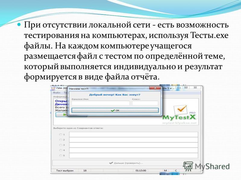 При отсутствии локальной сети - есть возможность тестирования на компьютерах, используя Тесты.exe файлы. На каждом компьютере учащегося размещается файл с тестом по определённой теме, который выполняется индивидуально и результат формируется в виде ф
