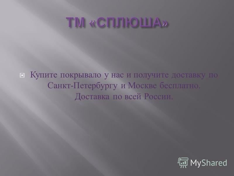 Купите покрывало у нас и получите доставку по Санкт - Петербургу и Москве бесплатно. Доставка по всей России.