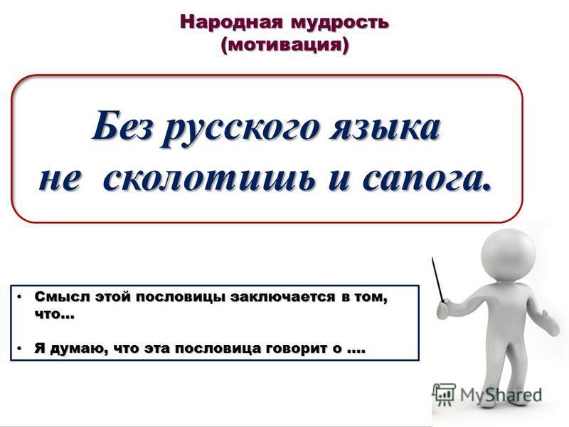 Народная мудрость (мотивация) Без русского языка не сколотишь и сапога. Смысл этой пословицы заключается в том, что… Смысл этой пословицы заключается в том, что… Я думаю, что эта пословица говорит о …. Я думаю, что эта пословица говорит о ….