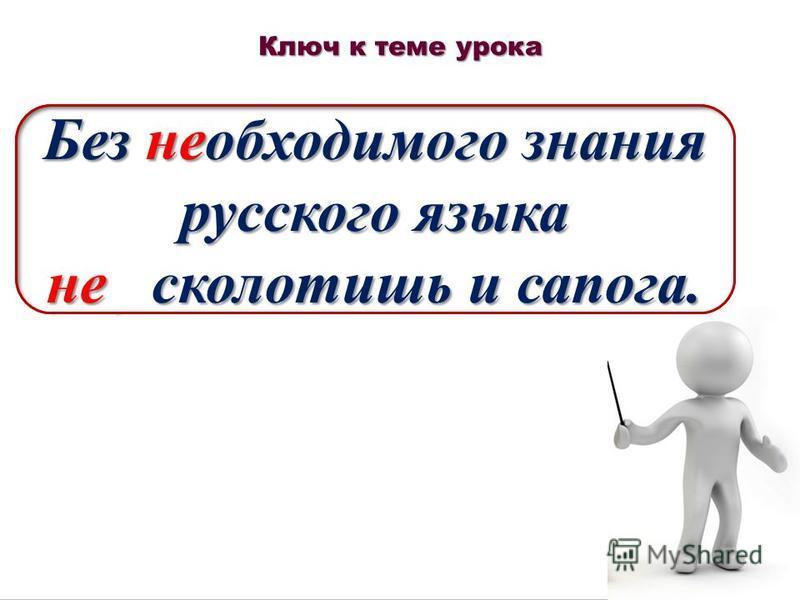 Ключ к теме урока Без (не) обходимого знания русского языка (не) сколотишь и сапога. Без необходимого знания русского языка не сколотишь и сапога.