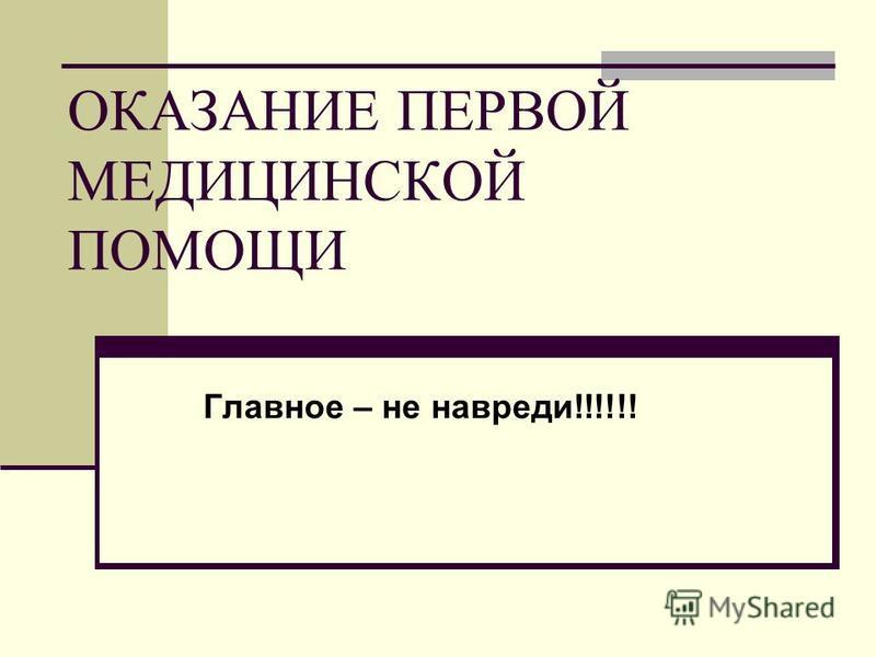 ОКАЗАНИЕ ПЕРВОЙ МЕДИЦИНСКОЙ ПОМОЩИ Главное – не навреди!!!!!!