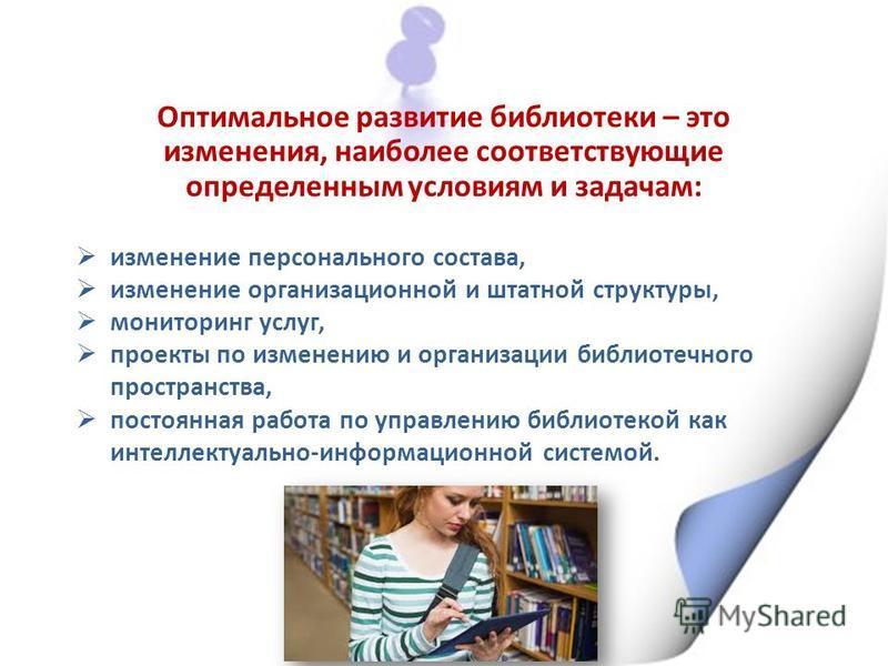 Оптимальное развитие библиотеки – это изменения, наиболее соответствующие определенным условиям и задачам : изменение персонального состава, изменение организационной и штатной структуры, мониторинг услуг, проекты по изменению и организации библиотеч