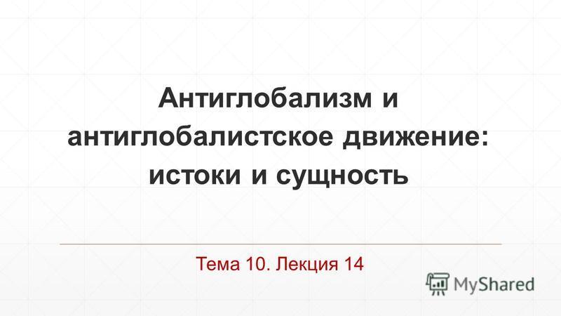 Антиглобализм и антиглобалистское движение: истоки и сущность Тема 10. Лекция 14