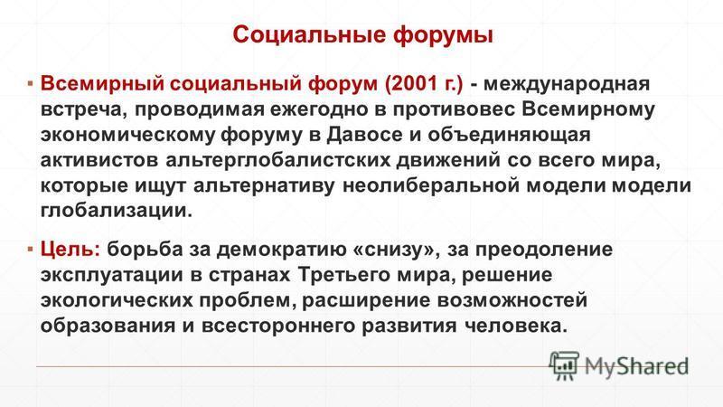 Cоциальные форумы Всемирный социальный форум (2001 г.) - международная встреча, проводимая ежегодно в противовес Всемирному экономическому форуму в Давосе и объединяющая активистов альтерглобалистских движений со всего мира, которые ищут альтернативу