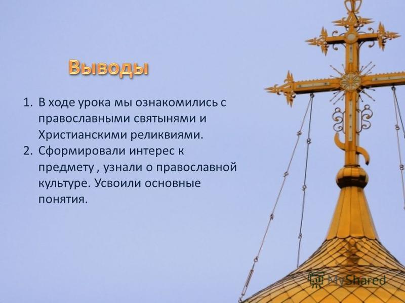 1. В ходе урока мы ознакомились с православными святынями и Христианскими реликвиями. 2. Сформировали интерес к предмету, узнали о православной культуре. Усвоили основные понятия.