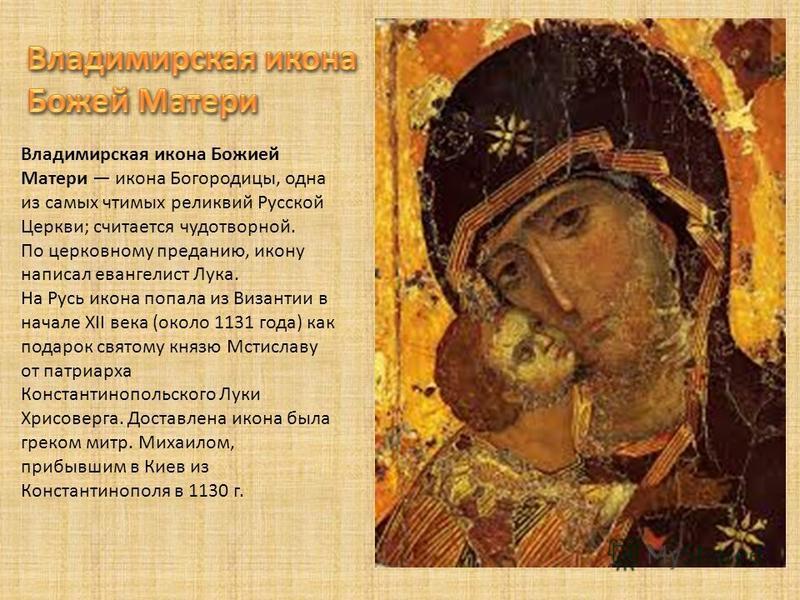 Владимирская икона Божией Матери икона Богородицы, одна из самых чтимых реликвий Русской Церкви; считается чудотворной. По церковному преданию, икону написал евангелист Лука. На Русь икона попала из Византии в начале XII века (около 1131 года) как по