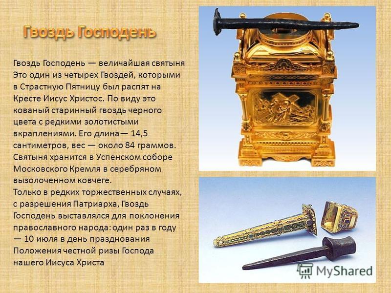 Гвоздь Господень величайшая святыня Это один из четырех Гвоздей, которыми в Страстную Пятницу был распят на Кресте Иисус Христос. По виду это кованый старинный гвоздь черного цвета с редкими золотистыми вкраплениями. Его длина 14,5 сантиметров, вес о
