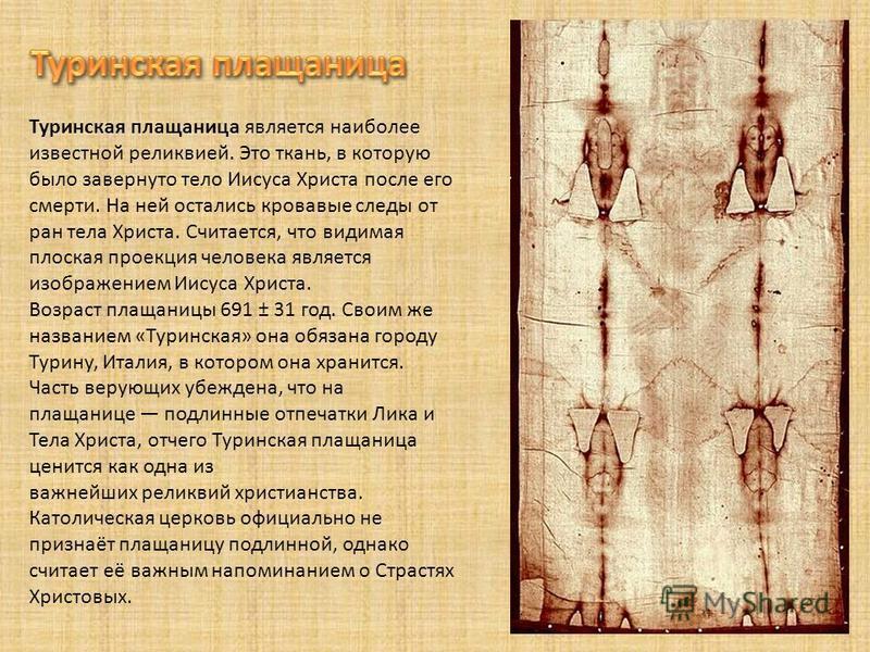 Туринская плащаница является наиболее известной реликвией. Это ткань, в которую было завернуто тело Иисуса Христа после его смерти. На ней остались кровавые следы от ран тела Христа. Считается, что видимая плоская проекция человека является изображен