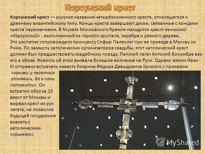 Корсунский крест русское название четырёхконечного креста, относящегося к древнему византийскому типу. Концы креста завершают диски, связанные с концами креста перемычками. В Музеях Московского Кремля находится крест выносной «Корсунский», выполненны