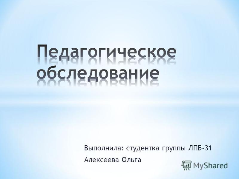 Выполнила: студентка группы ЛПБ-31 Алексеева Ольга