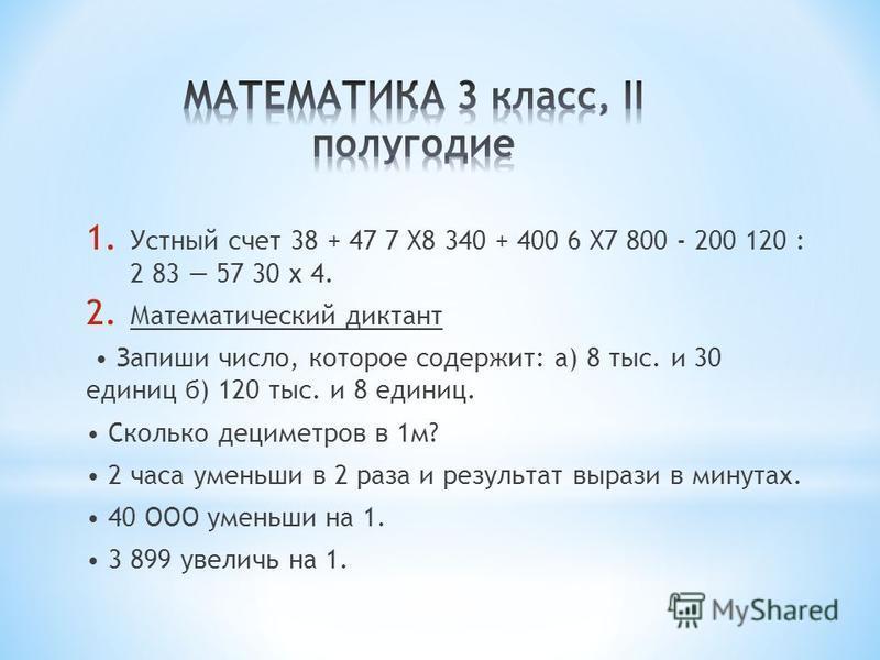 1. Устный счет 38 + 47 7 X8 340 + 400 6 X7 800 - 200 120 : 2 83 57 30 х 4. 2. Математический диктант Запиши число, которое содержит: а) 8 тыс. и 30 единиц б) 120 тыс. и 8 единиц. Сколько дециметров в 1 м? 2 часа уменьши в 2 раза и результат вырази в