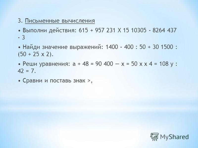 3. Письменные вычисления Выполни действия: 615 + 957 231 X 15 10305 - 8264 437 - 3 Найди значение выражений: 1400 - 400 : 50 + 30 1500 : (50 + 25 х 2). Реши уравнения: а + 48 = 90 400 х = 50 х х 4 = 108 у : 42 = 7. Сравни и поставь знак >,