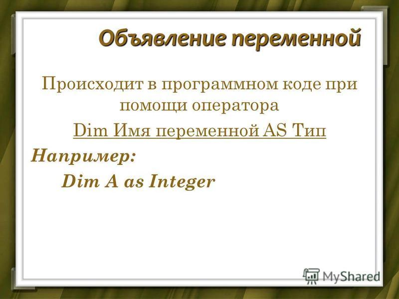 Объявление переменной Происходит в программном коде при помощи оператора Dim Имя переменной AS Тип Например: Dim A as Integer