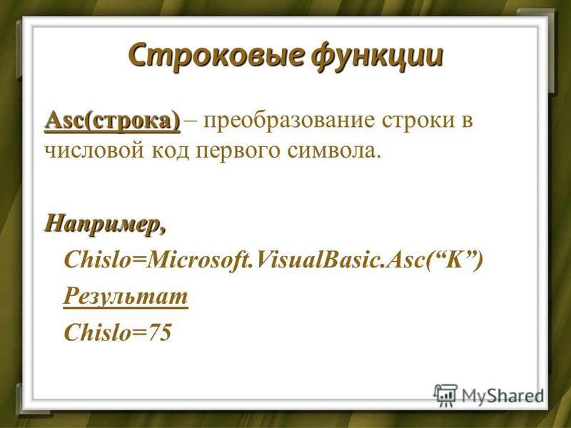 Строковые функции Asc(строка) Asc(строка) – преобразование строки в числовой код первого символа.Например, Chislo=Microsoft.VisualBasic.Asc(K) Chislo=Microsoft.VisualBasic.Asc(K) Результат Результат Chislo=75 Chislo=75