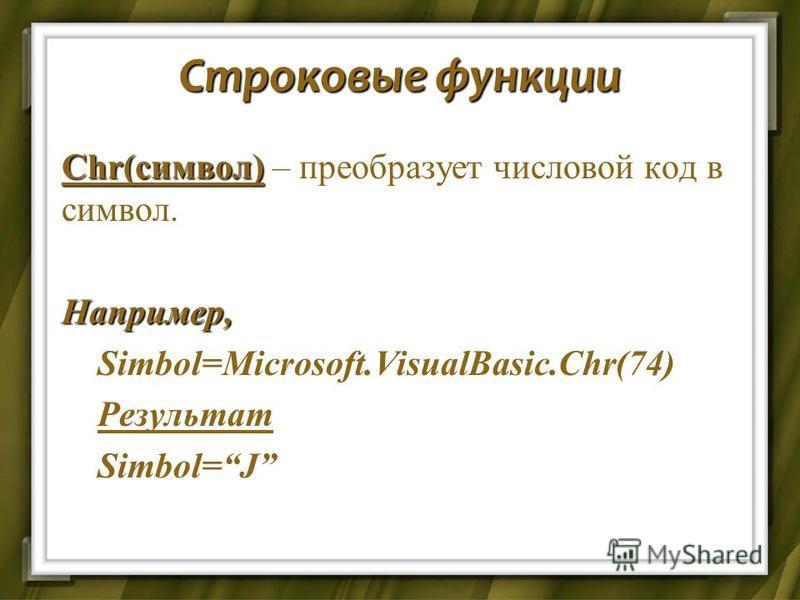 Строковые функции Chr(символ) Chr(символ) – преобразует числовой код в символ.Например, Simbol=Microsoft.VisualBasic.Chr(74) Simbol=Microsoft.VisualBasic.Chr(74) Результат Результат Simbol=J Simbol=J