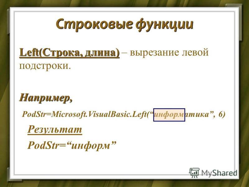 Строковые функции Left(Строка, длина) Left(Строка, длина) – вырезание левой подстроки.Например, PodStr=Microsoft.VisualBasic.Left(информаттика, 6) PodStr=Microsoft.VisualBasic.Left(информаттика, 6) Результат Результат PodStr=информ PodStr=информ