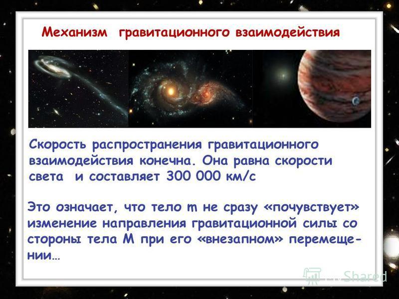 Скорость распространения гравитационного взаимодействия конечна. Она равна скорости света и составляет 300 000 км/с Механизм гравитационного взаимодействия Это означает, что тело m не сразу «почувствует» изменение направления гравитационной силы со с