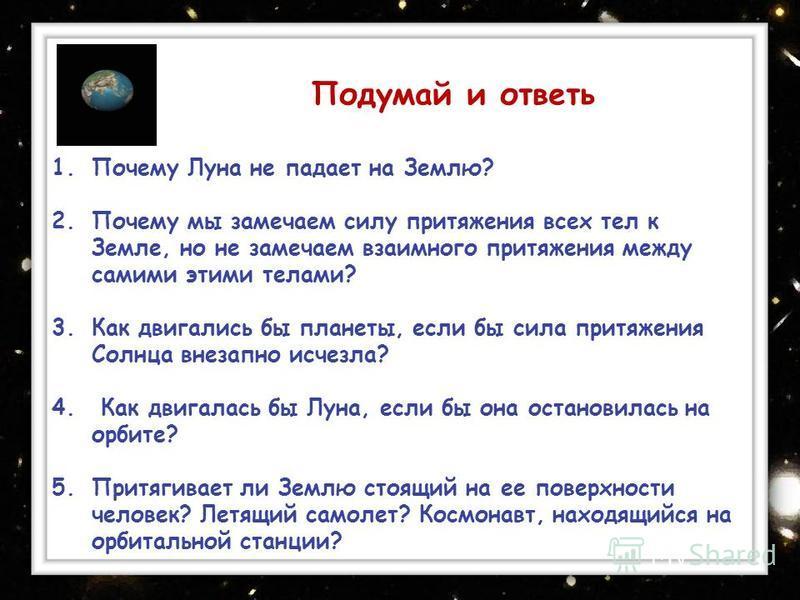 : 1. Почему Луна не падает на Землю? 2. Почему мы замечаем силу притяжения всех тел к Земле, но не замечаем взаимного притяжения между самими этими телами? 3. Как двигались бы планеты, если бы сила притяжения Солнца внезапно исчезла? 4. Как двигалась