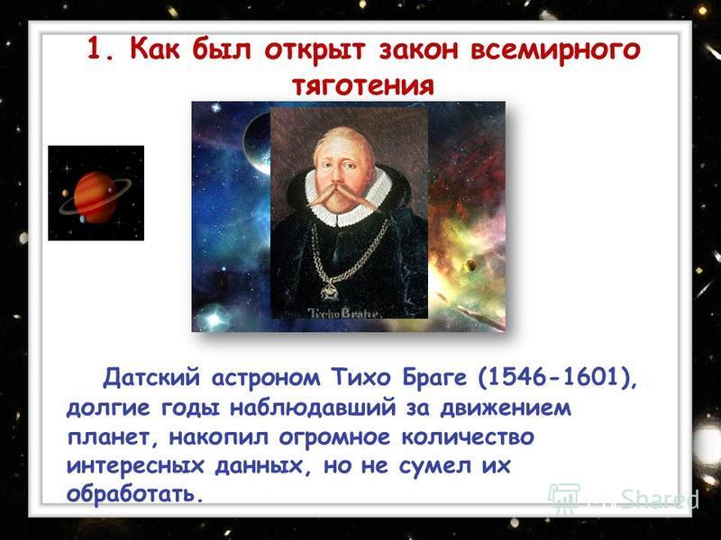 Датский астроном Тихо Браге (1546-1601), долгие годы наблюдавший за движением планет, накопил огромное количество интересных данных, но не сумел их обработать. 1. Как был открыт закон всемирного тяготения