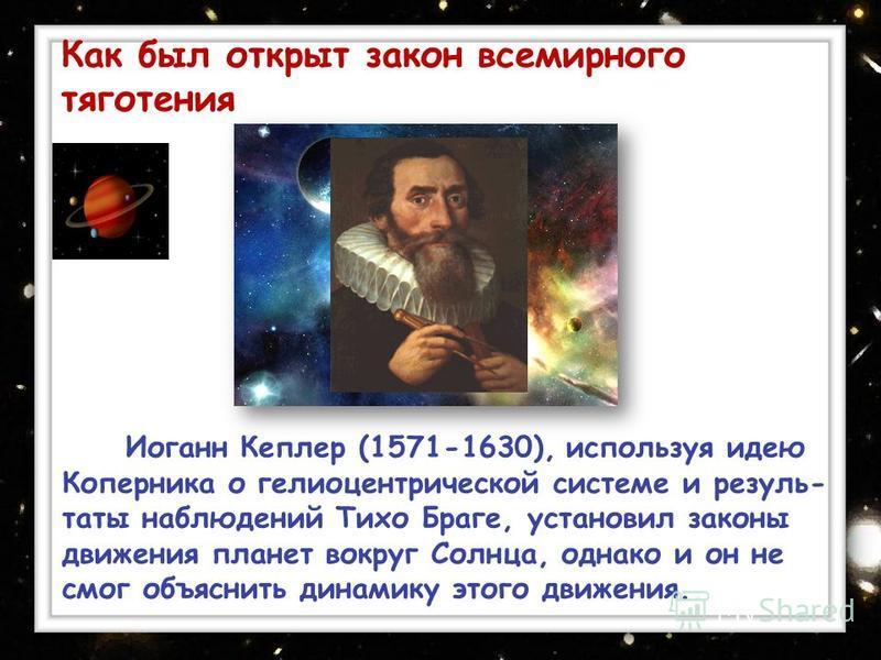Иоганн Кеплер (1571-1630), используя идею Коперника о гелиоцентрической системе и результаты наблюдений Тихо Браге, установил законы движения планет вокруг Солнца, однако и он не смог объяснить динамику этого движения.. Как был открыт закон всемирног