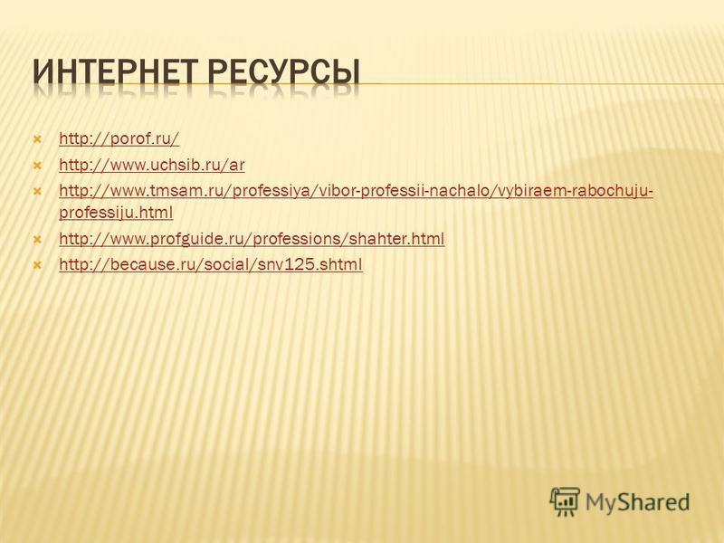 http://porof.ru/ http://www.uchsib.ru/ar http://www.tmsam.ru/professiya/vibor-professii-nachalo/vybiraem-rabochuju- professiju.html http://www.tmsam.ru/professiya/vibor-professii-nachalo/vybiraem-rabochuju- professiju.html http://www.profguide.ru/pro