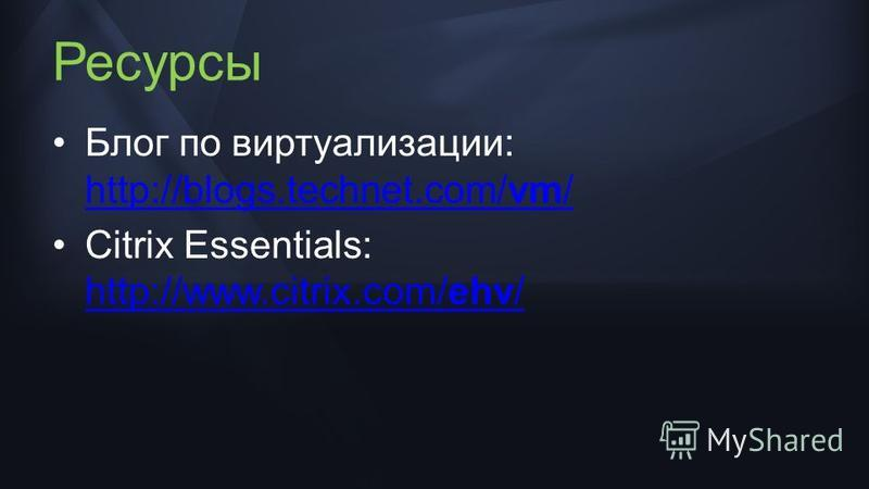 Ресурсы Блог по виртуализации: http://blogs.technet.com/vm/ http://blogs.technet.com/vm/ Citrix Essentials: http://www.citrix.com/ehv/ http://www.citrix.com/ehv/