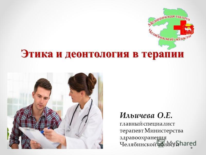 Этика и деонтология в терапии Ильичева О.Е. главный специалист терапевт Министерства здравоохранения Челябинской области