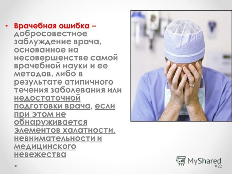 Врачебная ошибка Врачебная ошибка – добросовестное заблуждение врача, основанное на несовершенстве самой врачебной науки и ее методов, либо в результате атипичного течения заболевания или недостаточной подготовки врача, если при этом не обнаруживаетс
