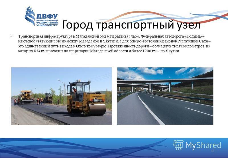 Город транспортный узел Транспортная инфраструктура в Магаданской области развита слабо. Федеральная автодорога «Колыма» - ключевое связующее звено между Магаданом и Якутией, а для северо-восточных районов Республики Саха – это единственный путь выхо