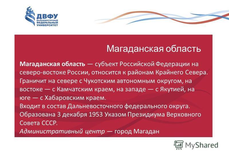 Магаданская область Магаданская область субъект Российской Федерации на северо-востоке России, относится к районам Крайнего Севера. Граничит на севере с Чукотским автономным округом, на востоке с Камчатским краем, на западе с Якутией, на юге с Хабаро