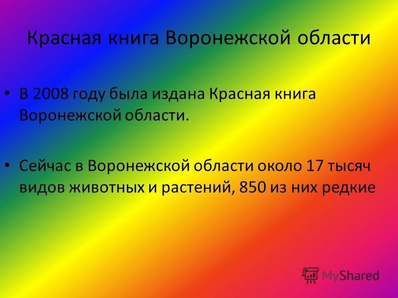 Красная книга Воронежской области В 2008 году была издана Красная книга Воронежской области. Сейчас в Воронежской области около 17 тысяч видов животных и растений, 850 из них редкие