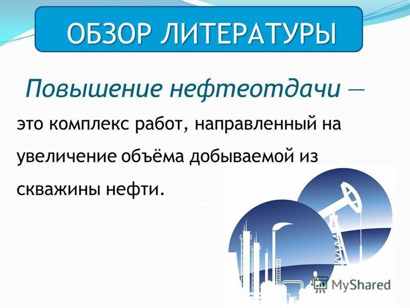 Повышение нефтеотдачи это комплекс работ, направленный на увеличение объёма добываемой из скважины нефти. ОБЗОР ЛИТЕРАТУРЫ