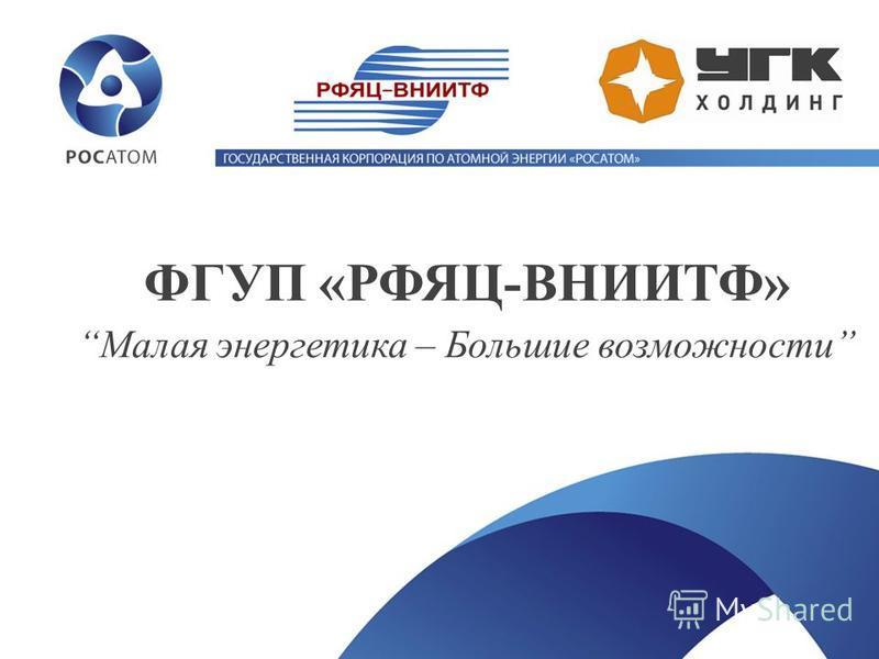 ФГУП «РФЯЦ-ВНИИТФ» Малая энергетика – Большие возможности
