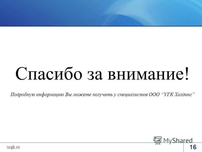 Спасибо за внимание! Подробную информацию Вы можете получить у специалистов ООО УГК Холдинг 16 urgk.ru