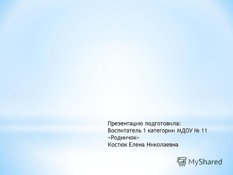 Презентацию подготовила: Воспитатель 1 категории МДОУ 11 «Родничок» Костюк Елена Николаевна